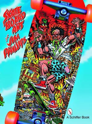 The Skateboard Art of Jim Phillips By Phillips, Jim