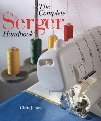 The Complete Serger Handbook By James, Chris